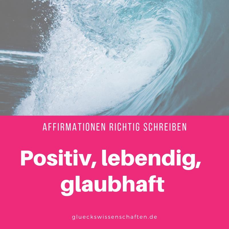 Positiv, lebendig, glaubhaft - so schreibst Du die besten Affirmationen