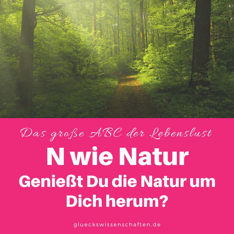 Glückswissenschaften - Das ABC der Lebenslust - N wie Natur Genießt Du die Natur um Dich herum