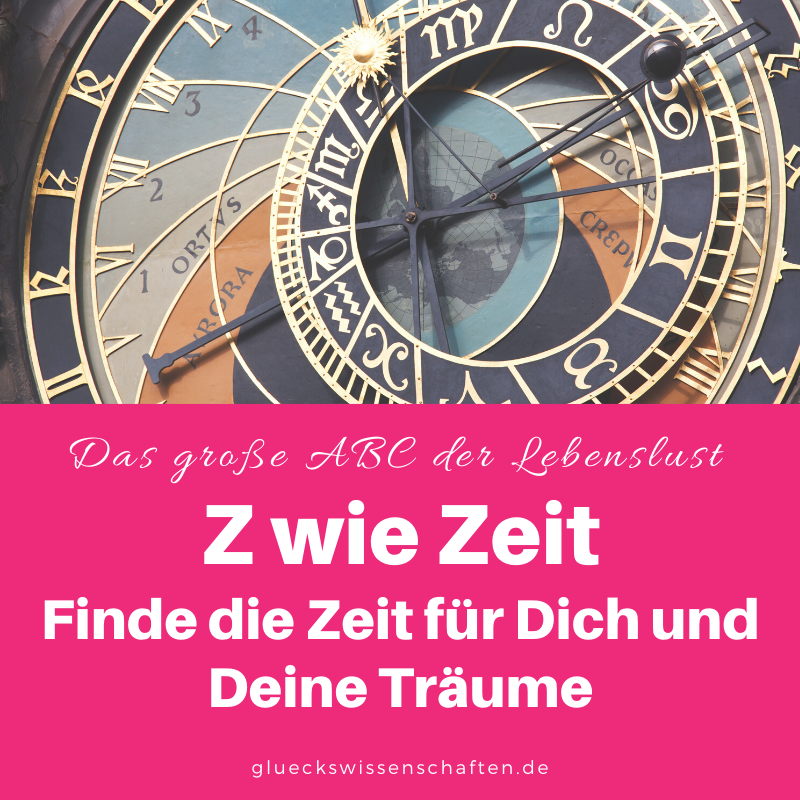 Glückswissenschaften - Das ABC der Lebenslust - Z wie Zeit - Finde die Zeit für Dich und Deine Träume