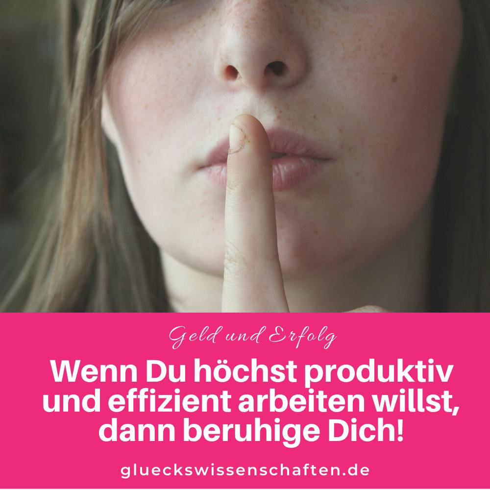 Glückswissenschaften - Geld und Erfolg - Wenn Du höchst produktiv und effizient arbeiten willst dann beruhige Dich