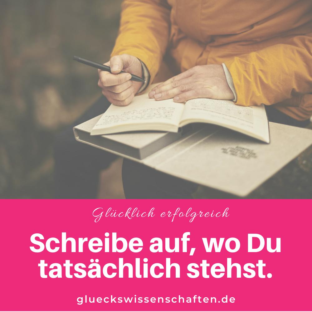 Glückswissenschaften - Glücklich erfolgreich - Schreibe auf wo Du tatsächlich stehst