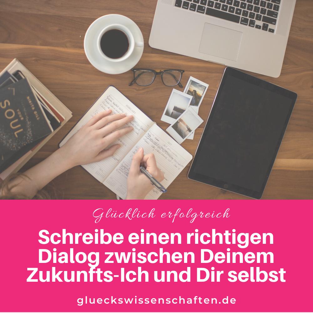 Glückswissenschaften - Glücklich erfolgreich - Schreibe einen richtigen Dialog zwischen Deinem Zukunfts-Ich und Dir selbst