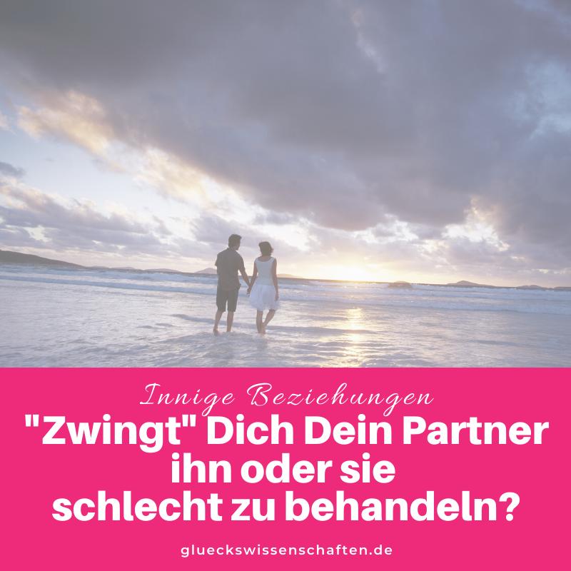 Glückswissenschaften - Innige Partnerschaft - Zwingt Dich Dein Partner ihn schlecht zu behandeln_