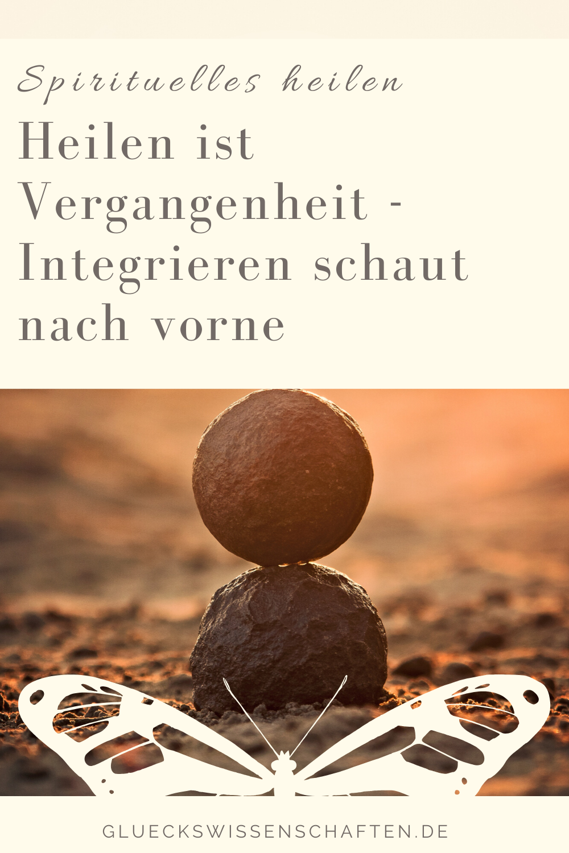 Glückswissenschaften - Spirituelles heilen - Heilen ist Vergangenheit - Integrieren schaut nach vorne