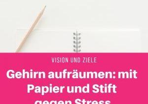 Gehirn aufräumen mit Papier und Stift gegen Stress - Vision und Ziele